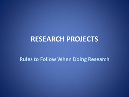 RESEARCH PROJECTS Rules to Follow When Doing Research.
