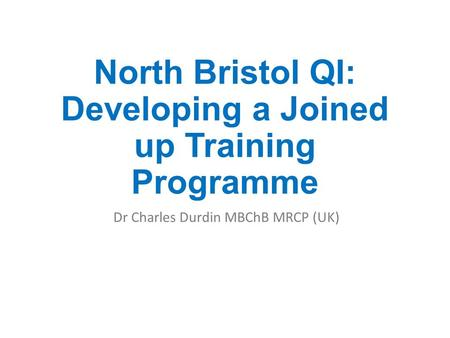 North Bristol QI: Developing a Joined up Training Programme Dr Charles Durdin MBChB MRCP (UK)