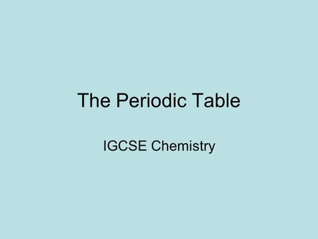 The Periodic Table IGCSE Chemistry. Introduction The periodic table is a list of all the known elements Organised by increasing atomic number Can be split.