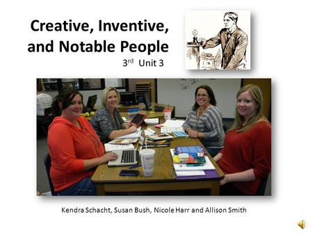 Kendra Schacht, Susan Bush, Nicole Harr and Allison Smith Creative, Inventive, and Notable People 3 rd Unit 3.