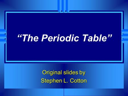 """The Periodic Table"" Original slides by Stephen L. Cotton."