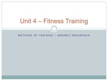 METHODS OF TRAINING – AEROBIC ENDURANCE Unit 4 – Fitness Training.