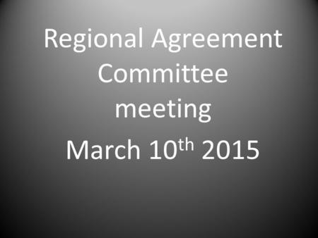 Regional Agreement Committee meeting March 10 th 2015.