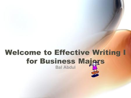 Welcome to Effective Writing I for Business Majors Bal Abdul.