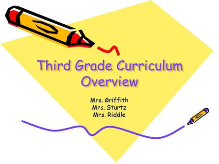 Third Grade Curriculum Overview Mrs. Griffith Mrs. Sturtz Mrs. Riddle.