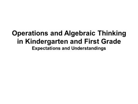 Operations and Algebraic Thinking in Kindergarten and First Grade Expectations and Understandings.