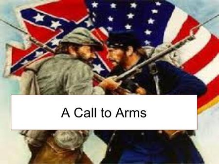 A Call to Arms. Taking Sides 2 days after Ft. Sumter surrendered Lincoln declared that a rebellion existed in the South More states continued to secede.