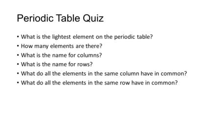 Periodic Table Quiz What is the lightest element on the periodic table? How many elements are there? What is the name for columns? What is the name for.
