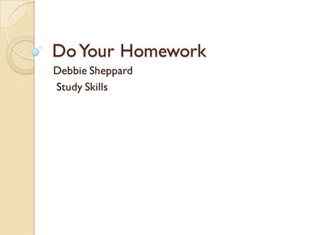 Do Your Homework Debbie Sheppard Study Skills. How can homework help you? Maybe the thought of homework annoys you so much that you've overlooked the.