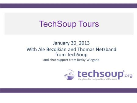 TechSoup Tours January 30, 2013 With Ale Bezdikian and Thomas Netzband from TechSoup and chat support from Becky Wiegand.