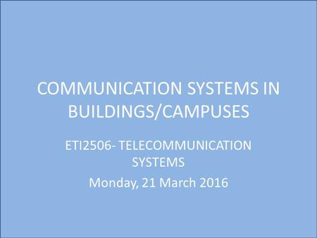 COMMUNICATION SYSTEMS IN BUILDINGS/CAMPUSES ETI2506- TELECOMMUNICATION SYSTEMS Monday, 21 March 2016.