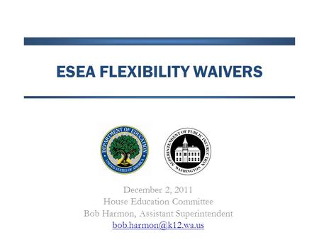 ESEA FLEXIBILITY WAIVERS December 2, 2011 House Education Committee Bob Harmon, Assistant Superintendent