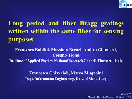 Opto 2011 Photonics West, San Francisco, California, USA Long period and fiber Bragg gratings written within the same fiber for sensing purposes Francesco.