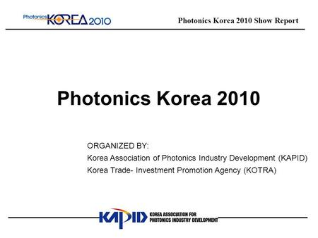 ORGANIZED BY: Korea Association of Photonics Industry Development (KAPID) Korea Trade- Investment Promotion Agency (KOTRA) Photonics Korea 2010 Show Report.