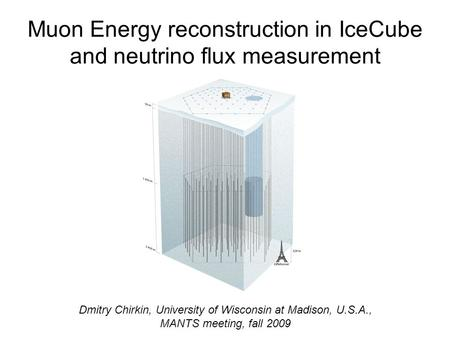 Muon Energy reconstruction in IceCube and neutrino flux measurement Dmitry Chirkin, University of Wisconsin at Madison, U.S.A., MANTS meeting, fall 2009.