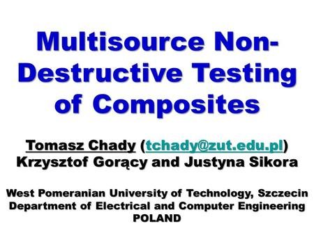 Multisource Non- Destructive Testing of Composites Tomasz Chady  Krzysztof Gorący and Justyna Sikora West Pomeranian.
