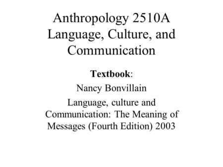 Anthropology 2510A Language, Culture, and Communication Textbook: Nancy Bonvillain Language, culture and Communication: The Meaning of Messages (Fourth.