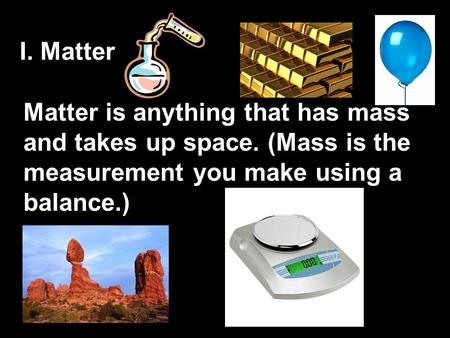 I. Matter Matter is anything that has mass and takes up space. (Mass is the measurement you make using a balance.)