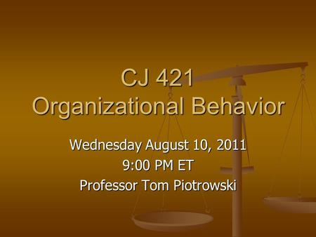 CJ 421 Organizational Behavior Wednesday August 10, 2011 9:00 PM ET Professor Tom Piotrowski.
