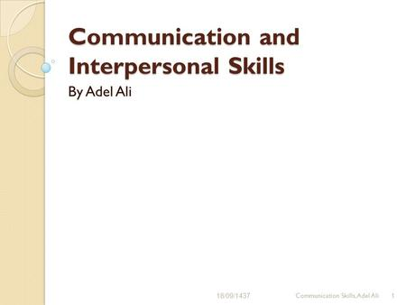 Communication and Interpersonal Skills By Adel Ali 18/09/14371Communication Skills, Adel Ali.