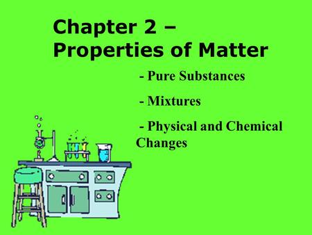 - Pure Substances - Mixtures - Physical and Chemical Changes Chapter 2 – Properties of Matter.