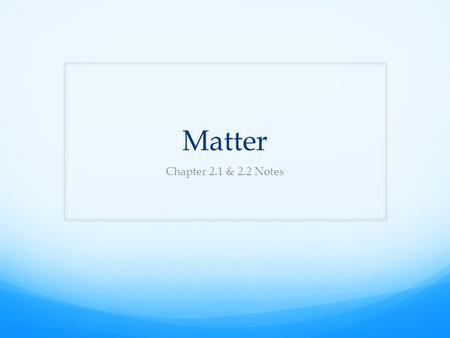 Matter Chapter 2.1 & 2.2 Notes. What is Matter? Matter is anything that has mass and takes up space Air is matter because it has mass and takes up space;