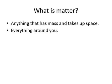 What is matter? Anything that has mass and takes up space. Everything around you.