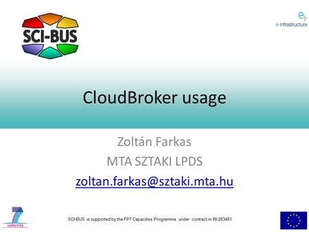 SCI-BUS is supported by the FP7 Capacities Programme under contract nr RI-283481 CloudBroker usage Zoltán Farkas MTA SZTAKI LPDS