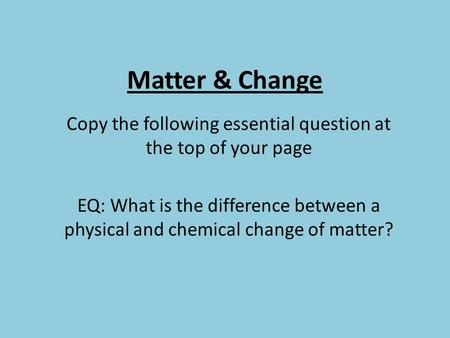 Matter & Change Copy the following essential question at the top of your page EQ: What is the difference between a physical and chemical change of matter?