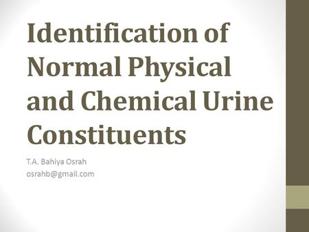 Identification of Normal Physical and Chemical Urine Constituents T.A. Bahiya Osrah
