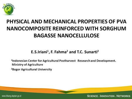 PHYSICAL AND MECHANICAL PROPERTIES OF PVA NANOCOMPOSITE REINFORCED WITH SORGHUM BAGASSE NANOCELLULOSE E.S.Iriani 1, F. Fahma 2 and T.C. Sunarti 2 1 Indonesian.