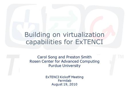Building on virtualization capabilities for ExTENCI Carol Song and Preston Smith Rosen Center for Advanced Computing Purdue University ExTENCI Kickoff.