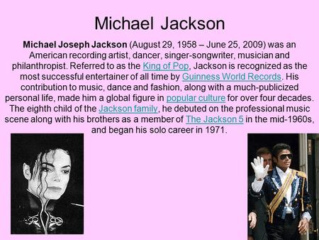 Michael Jackson Michael Joseph Jackson (August 29, 1958 – June 25, 2009) was an American recording artist, dancer, singer-songwriter, musician and philanthropist.