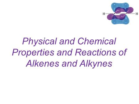 Physical and Chemical Properties and Reactions of Alkenes and Alkynes.