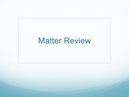 Matter Review. What is Matter? Pure Substance or Mixture.