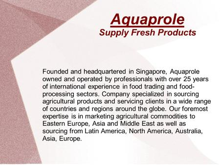 Aquaprole Supply Fresh Products Founded and headquartered in Singapore, Aquaprole owned and operated by professionals with over 25 years of international.