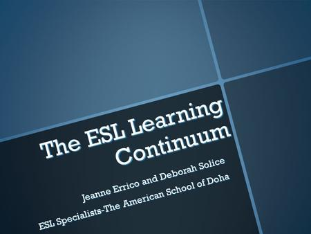 The ESL Learning Continuum Jeanne Errico and Deborah Solice ESL Specialists-The American School of Doha.