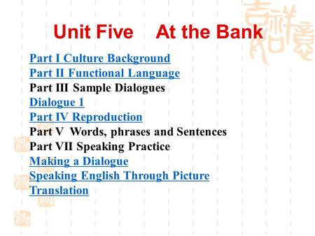 Unit Five At the Bank Part I Culture Background Part II Functional Language Part III Sample Dialogues Dialogue 1 Part IV Reproduction Part V Words, phrases.