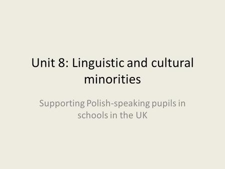 Unit 8: Linguistic and cultural minorities Supporting Polish-speaking pupils in schools in the UK.