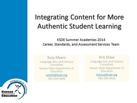 Integrating Content for More Authentic Student Learning Suzy Myers Language Arts and Literacy Consultant Kansas State Department of Education