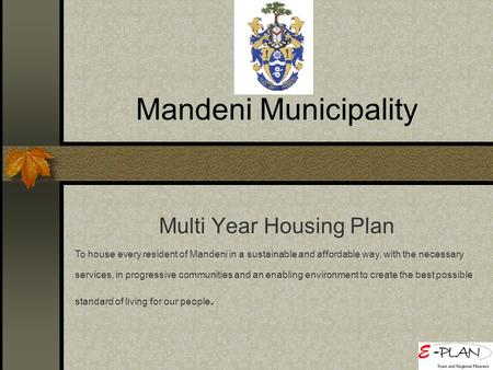 Mandeni Municipality Multi Year Housing Plan To house every resident of Mandeni in a sustainable and affordable way, with the necessary services, in progressive.