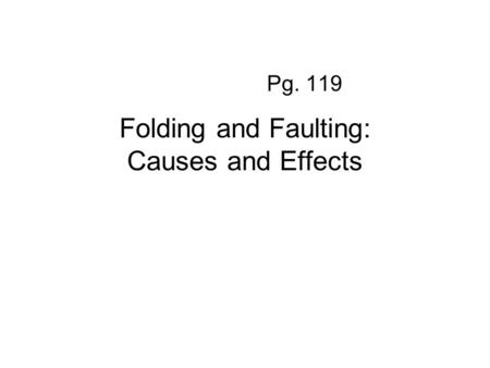 Folding and Faulting: Causes and Effects Pg. 119.