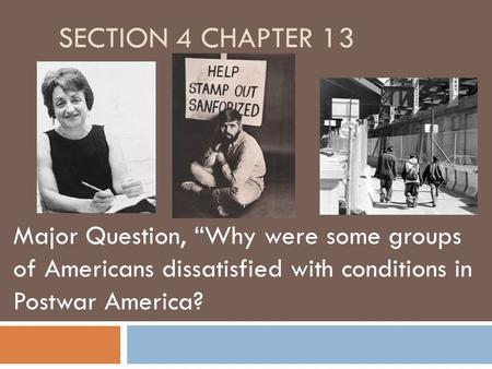 "SECTION 4 CHAPTER 13 Major Question, ""Why were some groups of Americans dissatisfied with conditions in Postwar America?"