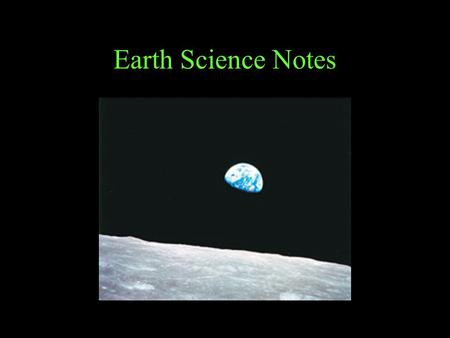 Earth Science Notes. Earth Science is the study of Earth and Space; (Includes the study of) –Transfer of energy in the atmosphere, –Evolution of landforms,