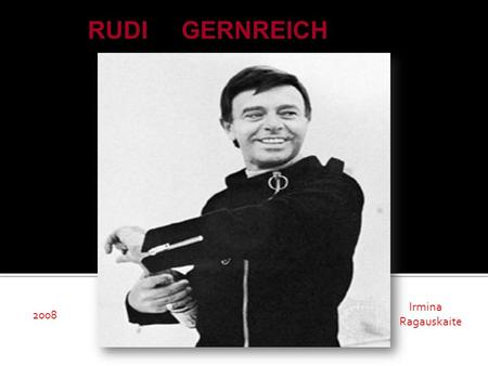 RUDI GERNREICH Irmina Ragauskaite 2008. RUDI GERNREICH  The premier fashion designer in the 60's (1922 – 1985)  Moved to USA in 1938  An influential.