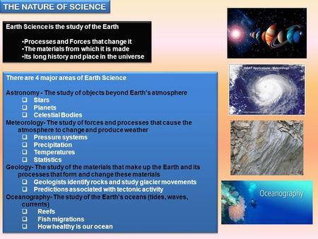 THE NATURE OF SCIENCE Earth Science is the study of the Earth Processes and Forces that change it The materials from which it is made Its long history.