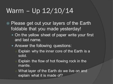 Warm – Up 12/10/14  Please get out your layers of the Earth foldable that you made yesterday! On the yellow sheet of paper write your first and last name.