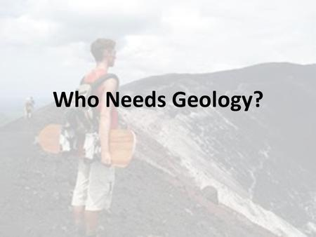 Who Needs Geology?. Geology in Today's World Geology - The scientific study of the Earth – Physical Geology is the study of Earth's materials, changes.