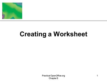 XP Practical OpenOffice.org Chapter 5 1 Creating a Worksheet.