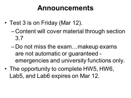 Announcements Test 3 is on Friday (Mar 12). –Content will cover material through section 3.7 –Do not miss the exam…makeup exams are not automatic or guaranteed.